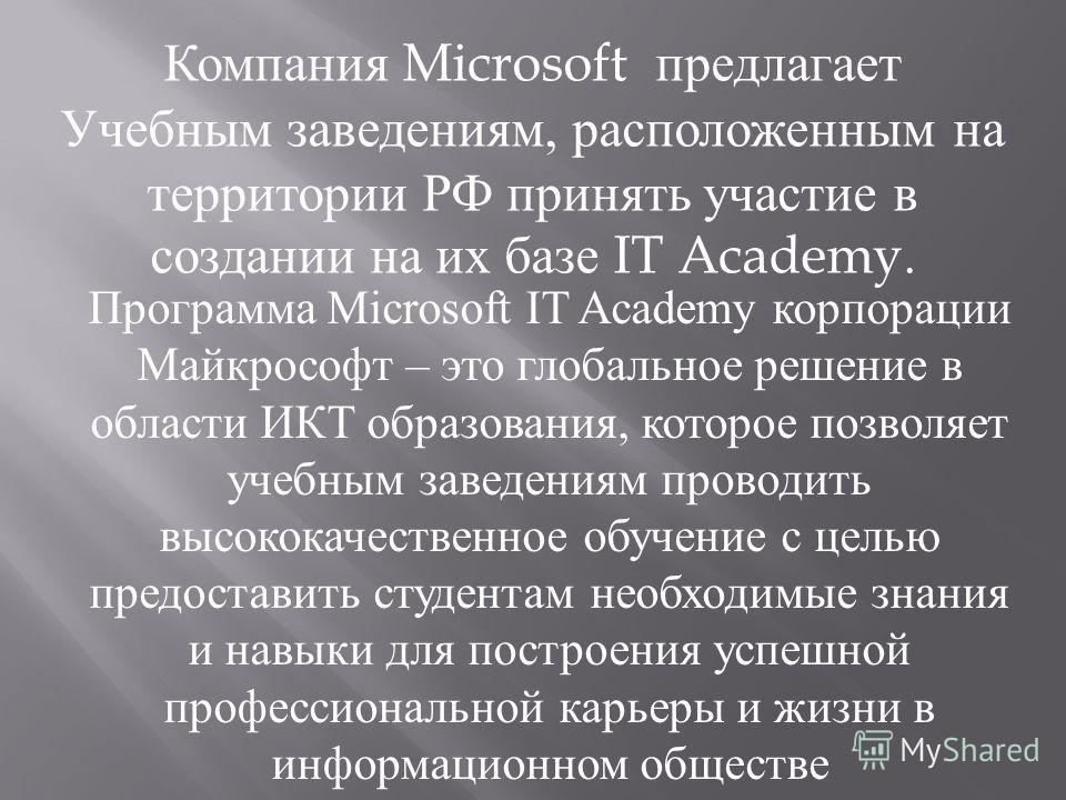 Программа Microsoft IT Academy корпорации Майкрософт – это глобальное решение в области ИКТ образования, которое позволяет учебным заведениям проводить высококачественное обучение с целью предоставить студентам необходимые знания и навыки для построе