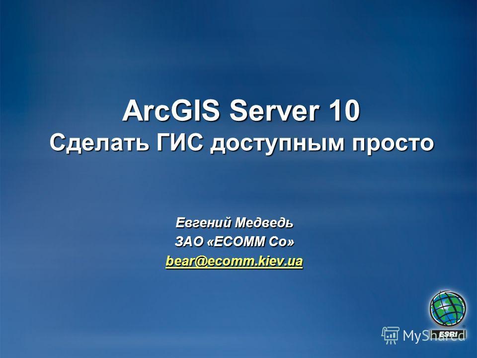 ArcGIS Server 10 Сделать ГИС доступным просто Евгений Медведь ЗАО «ECOMM Co» bear@ecomm.kiev.ua