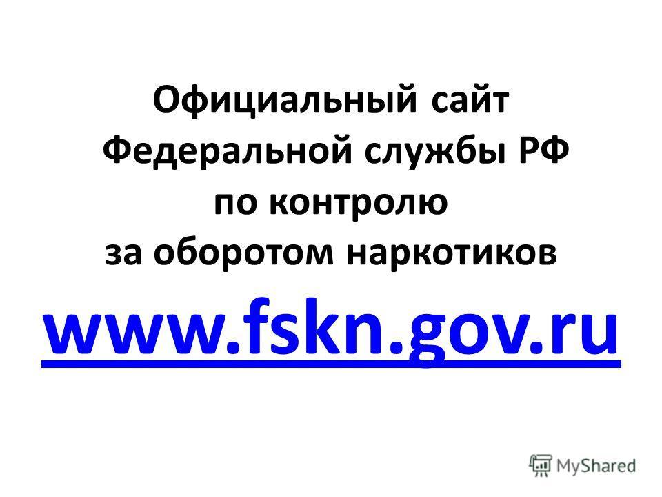 Официальный сайт Федеральной службы РФ по контролю за оборотом наркотиков www.fskn.gov.ru www.fskn.gov.ru