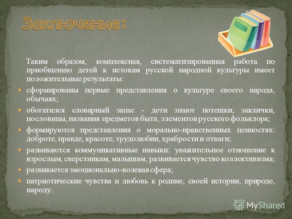 Таким образом, комплексная, систематизированная работа по приобщению детей к истокам русской народной культуры имеет положительные результаты: сформированы первые представления о культуре своего народа, обычаях; обогатился словарный запас - дети знаю