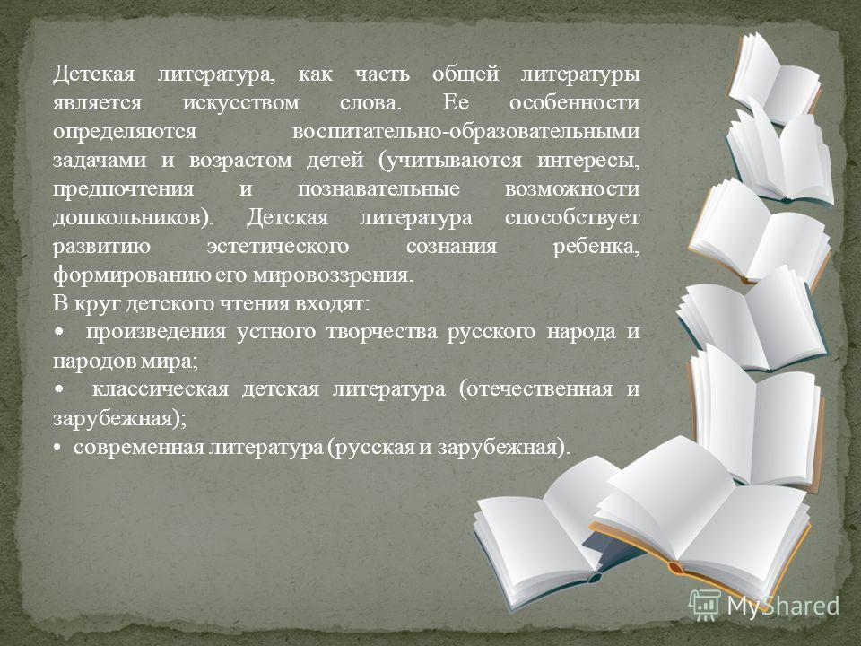 Детская литература, как часть общей литературы является искусством слова. Ее особенности определяются воспитательно-образовательными задачами и возрастом детей (учитываются интересы, предпочтения и познавательные возможности дошкольников). Детская ли