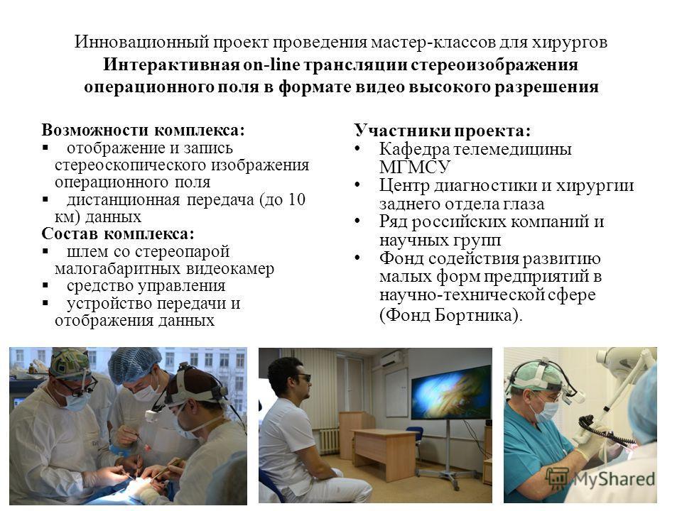 Инновационный проект проведения мастер-классов для хирургов Интерактивная оn-line трансляции стереоизображения операционного поля в формате видео высокого разрешения Возможности комплекса: отображение и запись стереоскопического изображения операцион
