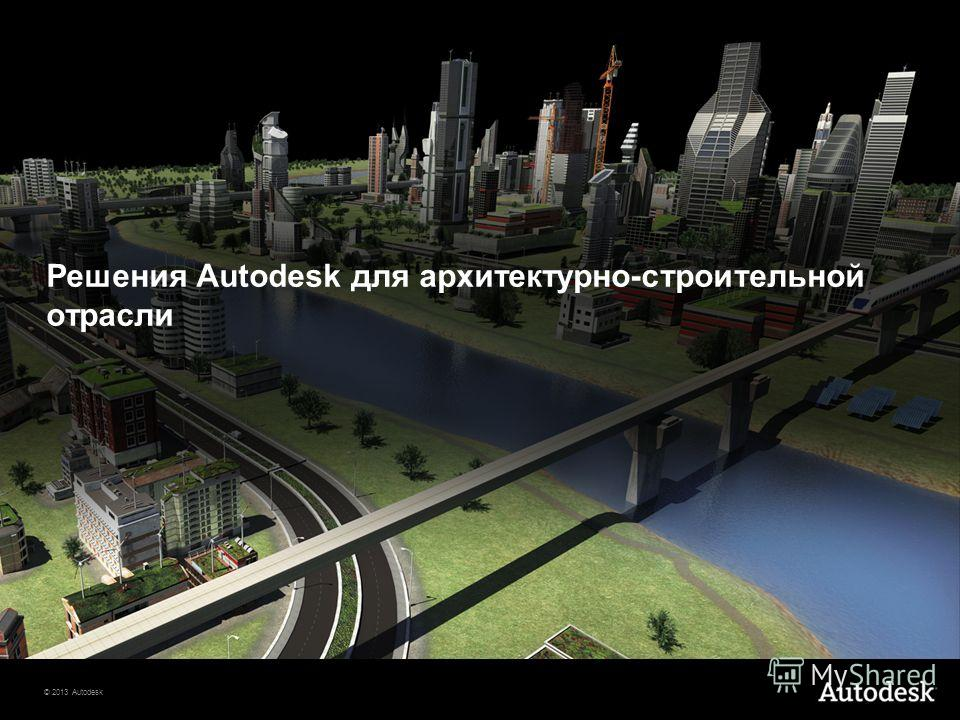 © 2013 Autodesk Решения Autodesk для архитектурно-строительной отрасли