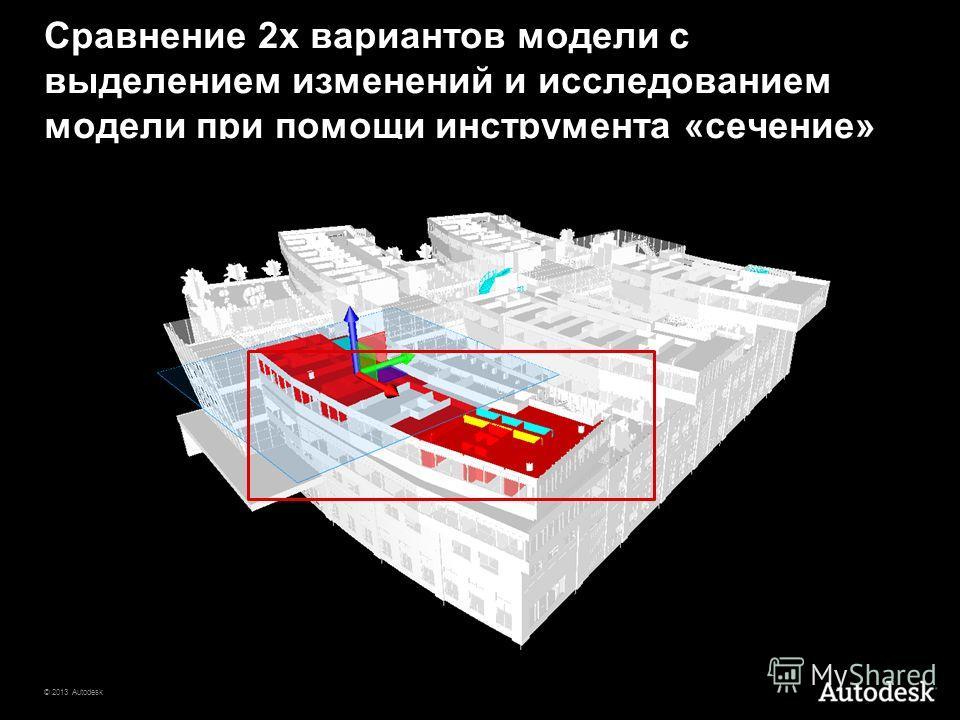 © 2013 Autodesk Сравнение 2 х вариантов модели с выделением изменений и исследованием модели при помощи инструмента «сечение»