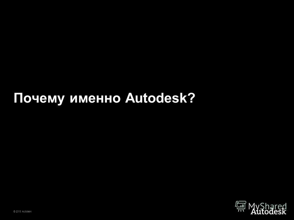 © 2013 Autodesk Почему именно Autodesk?