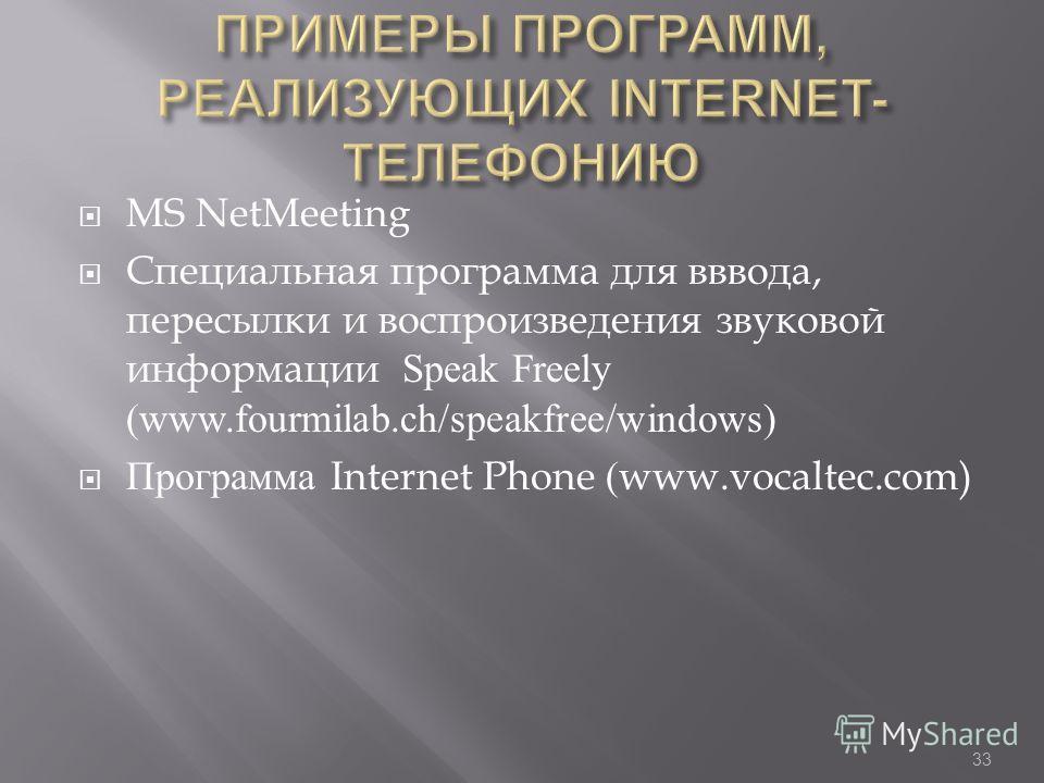 32 Internet- телефония - система, позволяющая вести разговор в реальном времени, одним из звеньев которой является сеть Интернет IP- телефония - услуга телефонной связи, в которой для передачи звукового сигнала используются сети, использующие протоко