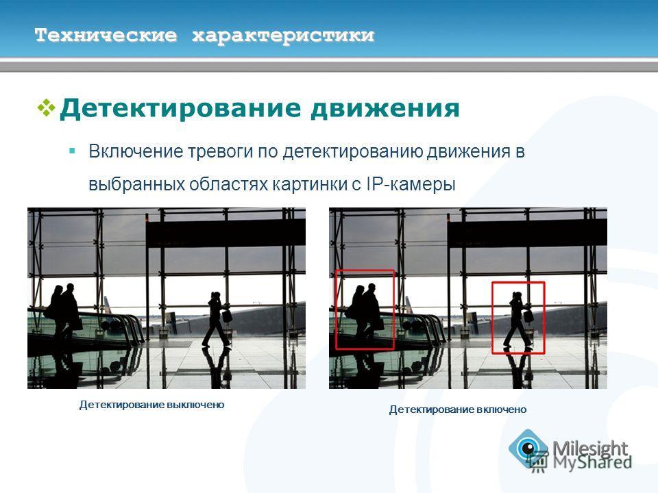 Технические характеристики Детектирование движения Включение тревоги по детектированию движения в выбранных областях картинки с IP-камеры Детектирование выключено Детектирование включено