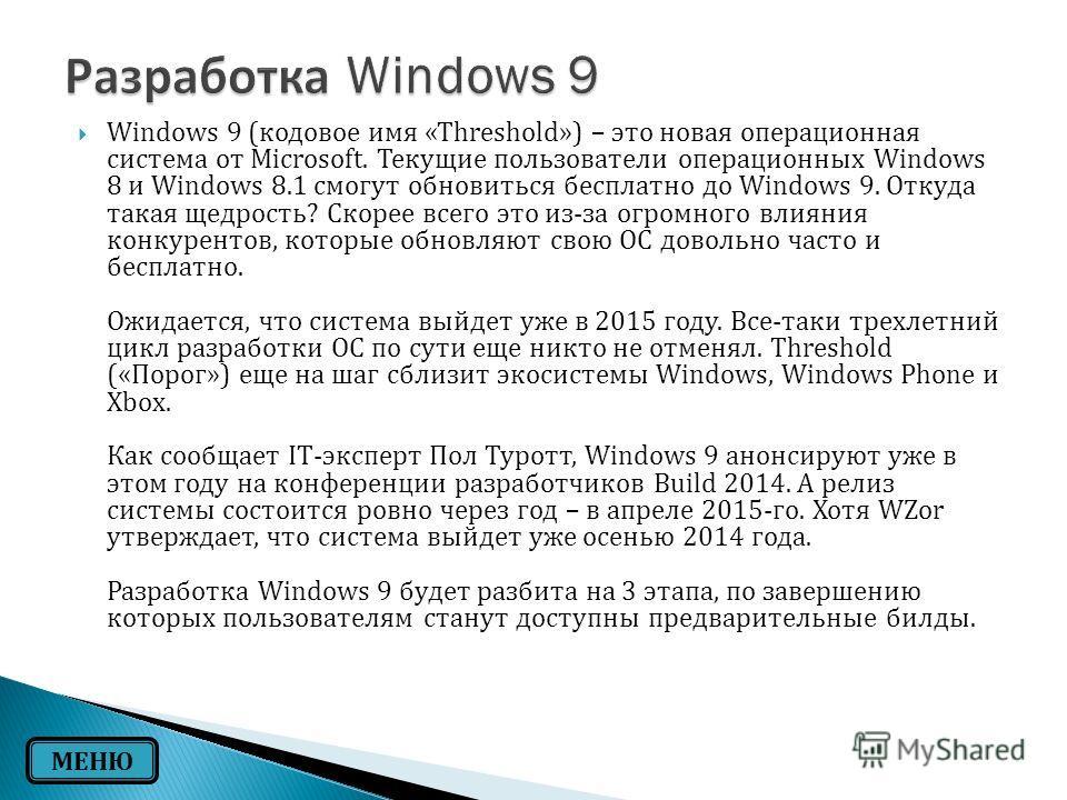 Windows 9 ( кодовое имя «Threshold») – это новая операционная система от Microsoft. Текущие пользователи операционных Windows 8 и Windows 8.1 смогут обновиться бесплатно до Windows 9. Откуда такая щедрость ? Скорее всего это из - за огромного влияния