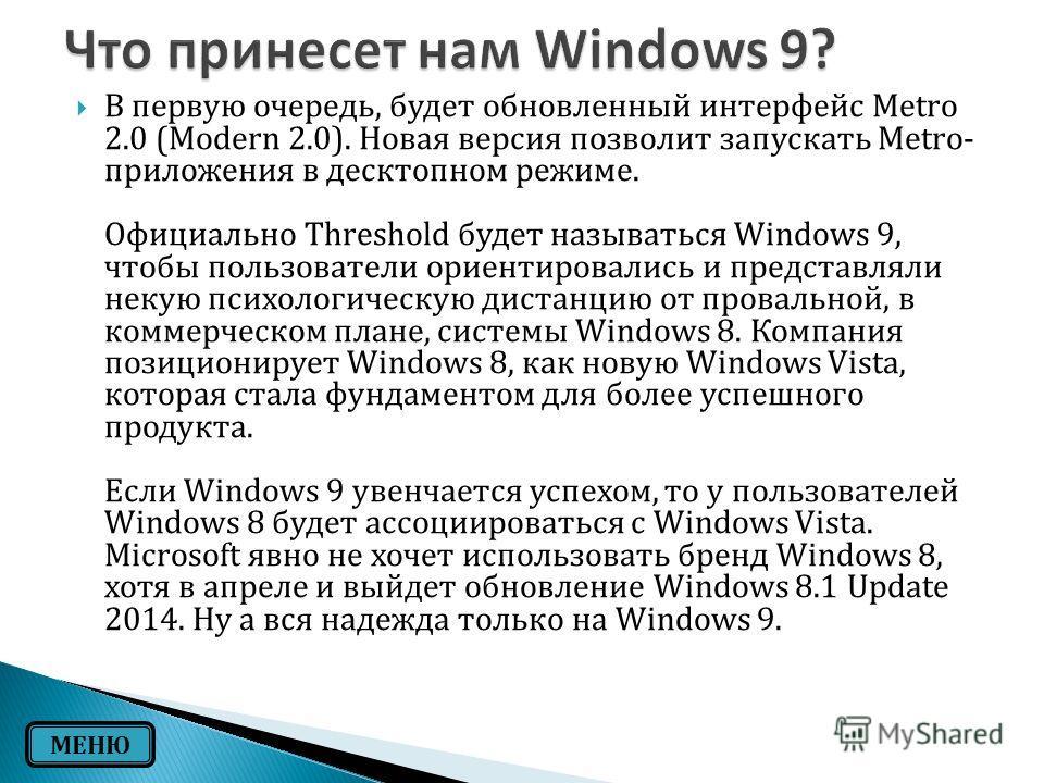 В первую очередь, будет обновленный интерфейс Metro 2.0 (Modern 2.0). Новая версия позволит запускать Metro- приложения в десктопном режиме. Официально Threshold будет называться Windows 9, чтобы пользователи ориентировались и представляли некую псих