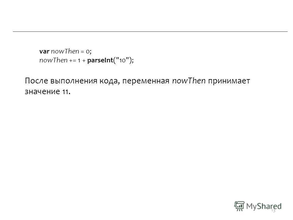 var nowThen = 0; nowThen += 1 + parseInt(10); После выполнения кода, переменная nowThen принимает значение 11. 13
