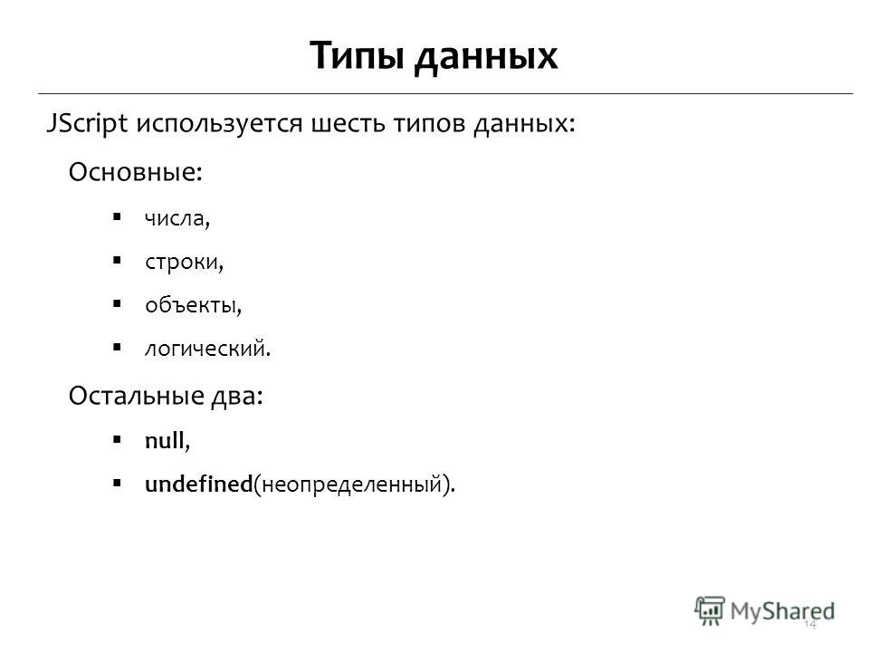 Типы данных JScript используется шесть типов данных: Основные: числа, строки, объекты, логический. Остальные два: null, undefined(неопределенный). 14