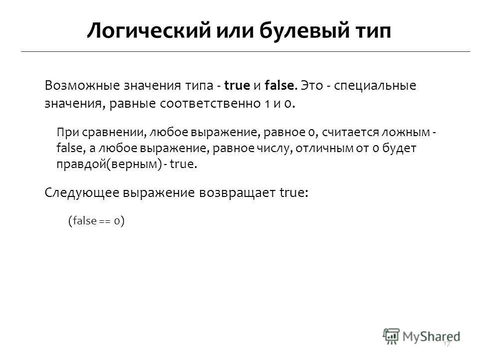 Логический или булевый тип Возможные значения типа - true и false. Это - специальные значения, равные соответственно 1 и 0. При сравнении, любое выражение, равное 0, считается ложным - false, а любое выражение, равное числу, отличным от 0 будет правд