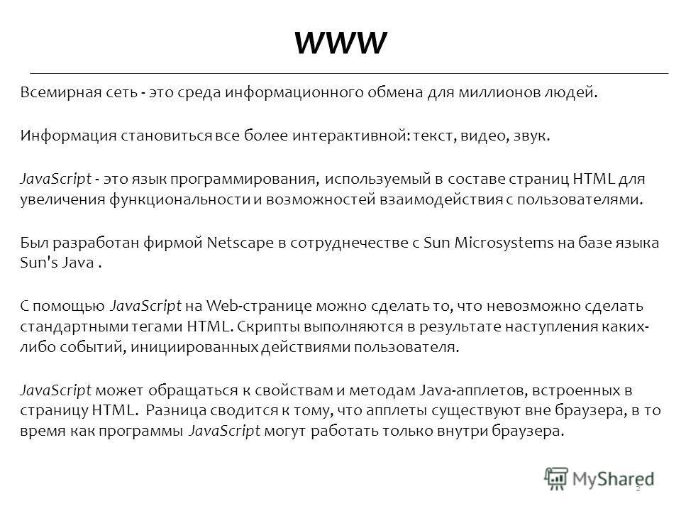 WWW Всемирная сеть - это среда информационного обмена для миллионов людей. Информация становиться все более интерактивной: текст, видео, звук. JavaScript - это язык программирования, используемый в составе страниц HTML для увеличения функциональности