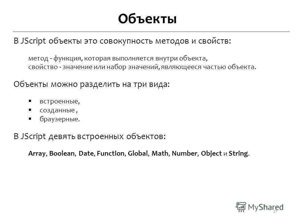 Объекты В JScript объекты это совокупность методов и свойств: метод - функция, которая выполняется внутри объекта, свойство - значение или набор значений, являющееся частью объекта. Объекты можно разделить на три вида: встроенные, созданные, браузерн