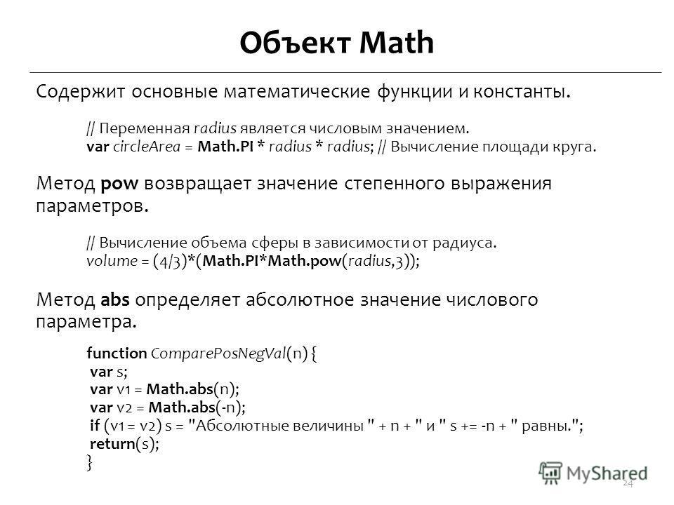 Объект Math Содержит основные математические функции и константы. // Переменная radius является числовым значением. var circleArea = Math.PI * radius * radius; // Вычисление площади круга. Метод pow возвращает значение степенного выражения параметров