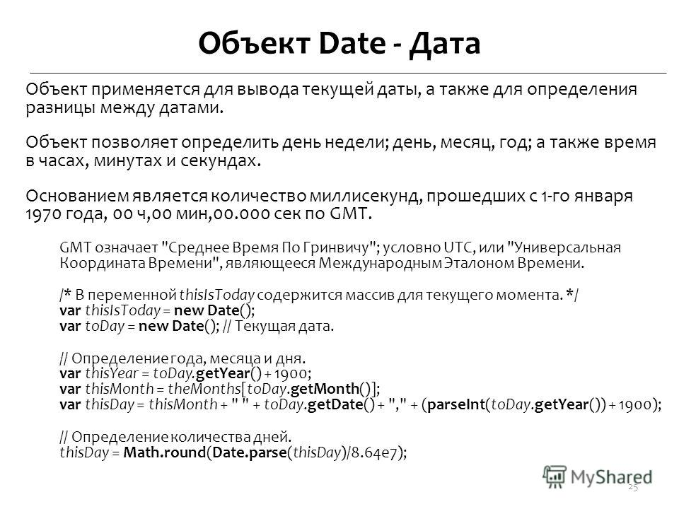Объект Date - Дата Объект применяется для вывода текущей даты, а также для определения разницы между датами. Объект позволяет определить день недели; день, месяц, год; а также время в часах, минутах и секундах. Основанием является количество миллисек