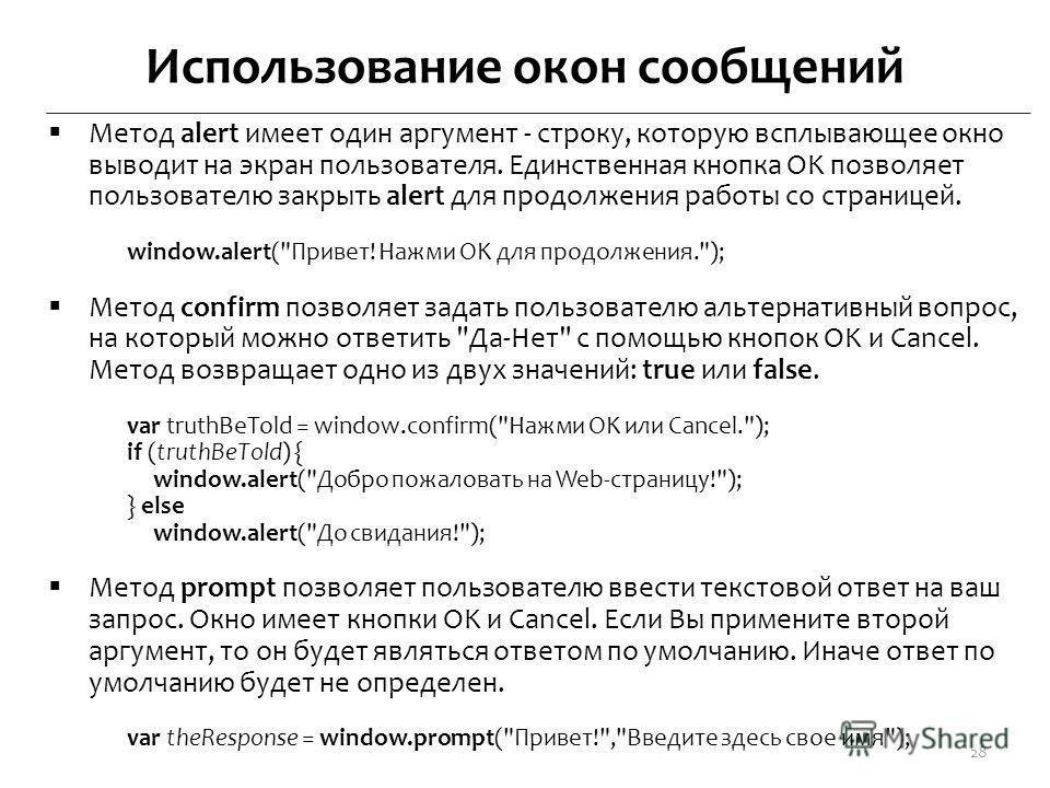 Использование окон сообщений Метод alert имеет один аргумент - строку, которую всплывающее окно выводит на экран пользователя. Единственная кнопка OK позволяет пользователю закрыть alert для продолжения работы со страницей. window.alert(
