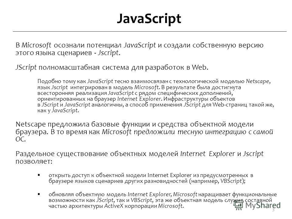 JavaScript В Microsoft осознали потенциал JavaScript и создали собственную версию этого языка сценариев - Jscript. JScript полномасштабная система для разработок в Web. Подобно тому как JavaScript тесно взаимосвязан с технологической моделью Netscape