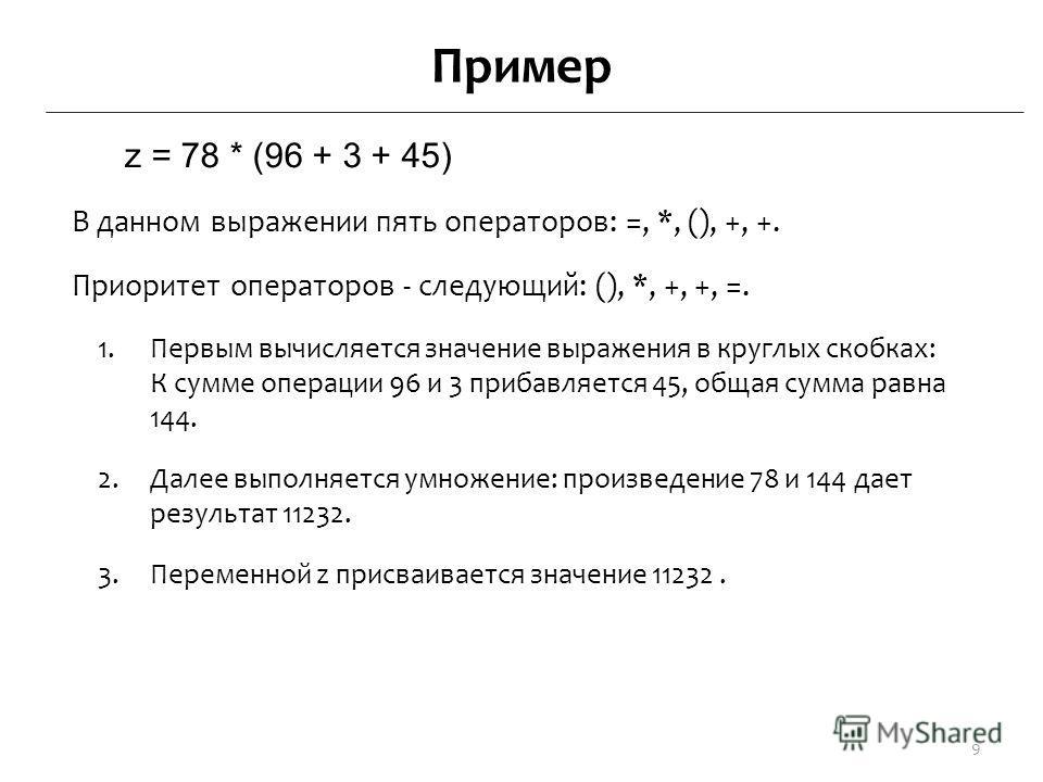 Пример z = 78 * (96 + 3 + 45) В данном выражении пять операторов: =, *, (), +, +. Приоритет операторов - следующий: (), *, +, +, =. 1. Первым вычисляется значение выражения в круглых скобках: К сумме операции 96 и 3 прибавляется 45, общая сумма равна
