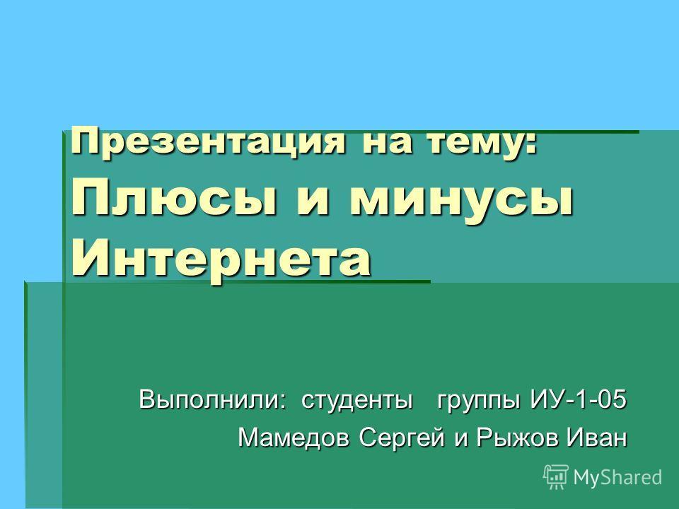 Презентация на тему: Плюсы и минусы Интернета Выполнили: студенты группы ИУ-1-05 Мамедов Сергей и Рыжов Иван