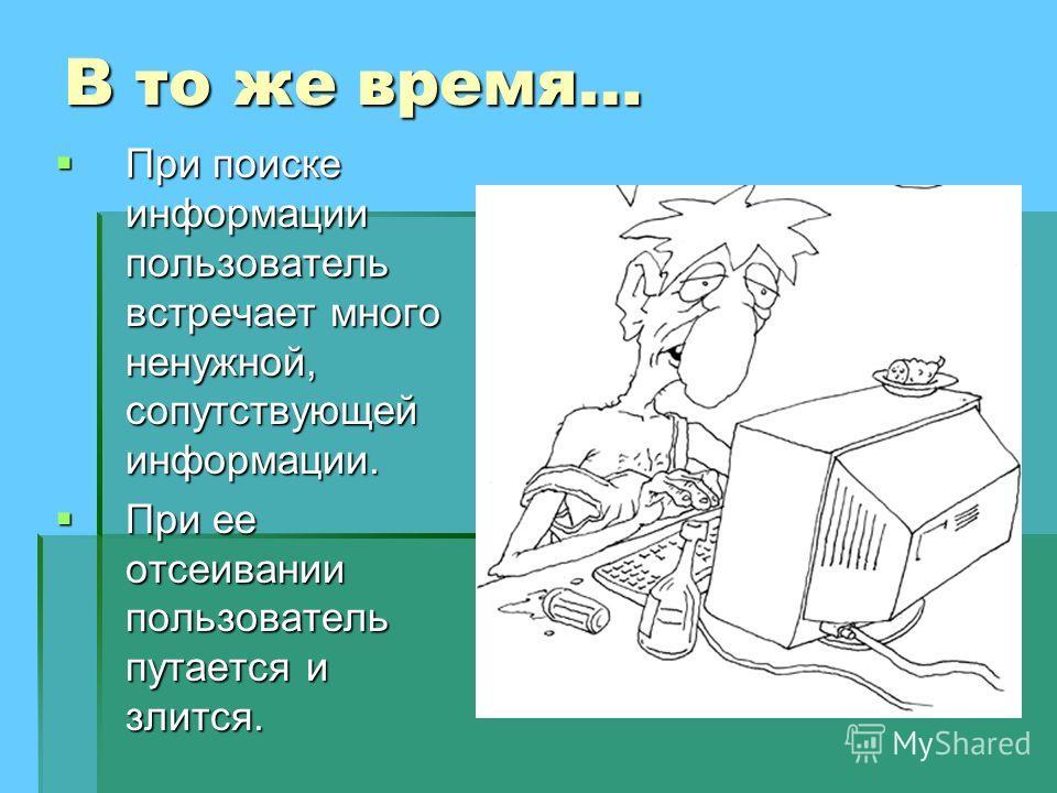 В то же время… При поиске информации пользователь встречает много ненужной, сопутствующей информации. При поиске информации пользователь встречает много ненужной, сопутствующей информации. При ее отсеивании пользователь путается и злится. При ее отсе