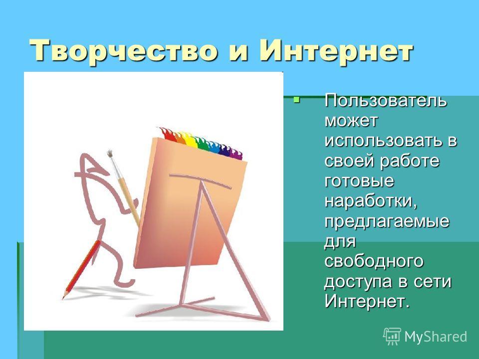 Творчество и Интернет Пользователь может использовать в своей работе готовые наработки, предлагаемые для свободного доступа в сети Интернет. Пользователь может использовать в своей работе готовые наработки, предлагаемые для свободного доступа в сети