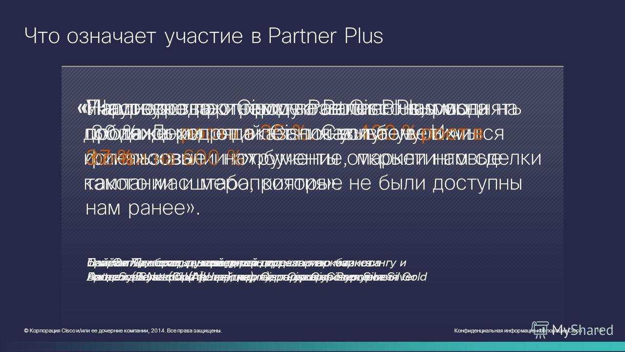 Конфиденциальная информация корпорации Cisco 15 © Корпорация Cisco и/или ее дочерние компании, 2014. Все права защищены. Что означает участие в Partner Plus «Партнерство с Cisco позволило нам поднять продажи решений Cisco на 400 %. Их финансовые инст