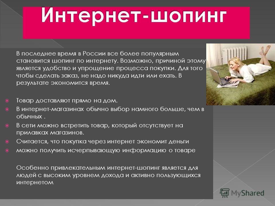 В последнее время в России все более популярным становится шопинг по интернету. Возможно, причиной этому является удобство и упрощение процесса покупки. Для того чтобы сделать заказ, не надо никуда идти или ехать. В результате экономится время. Товар