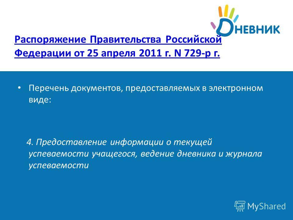 Распоряжение Правительства Российской Федерации от 25 апреля 2011 г. N 729-р г. Перечень документов, предоставляемых в электронном виде: 4. Предоставление информации о текущей успеваемости учащегося, ведение дневника и журнала успеваемости