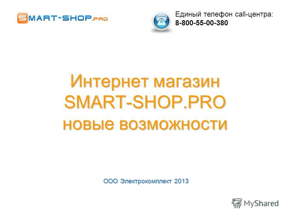 Интернет магазин SMART-SHOP.PRO новые возможности ООО Электрокомплект 2013 Единый телефон call-центра: 8-800-55-00-380