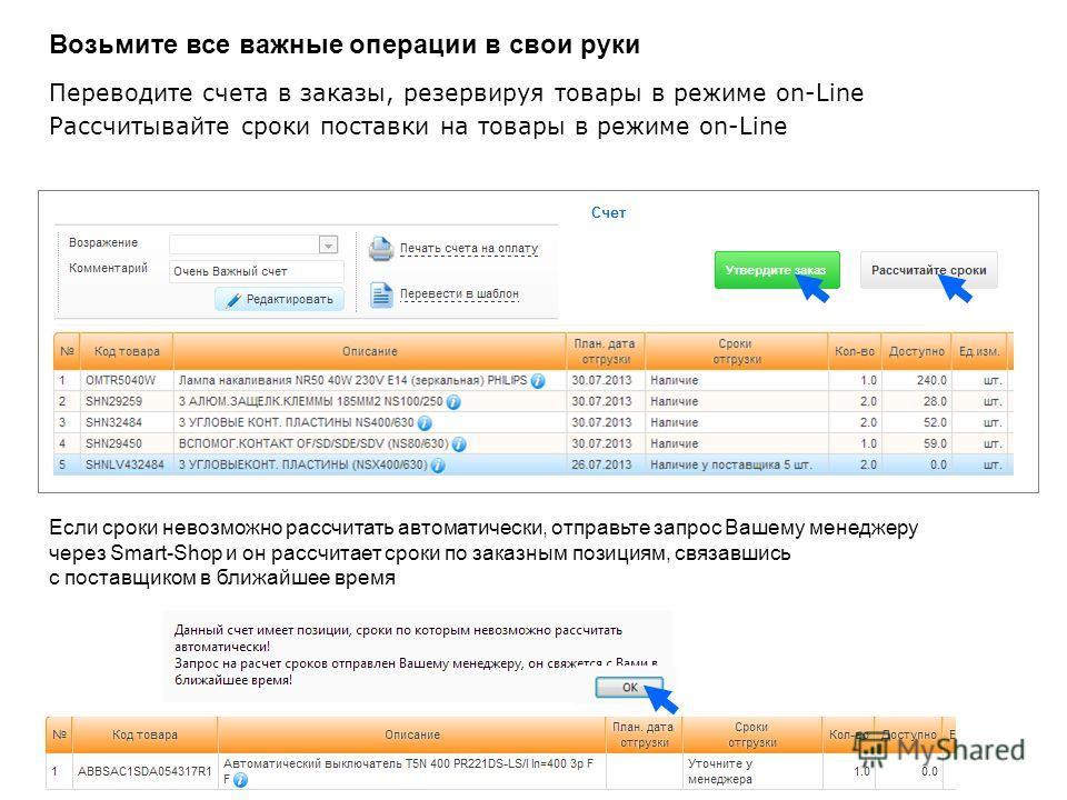 Переводите счета в заказы, резервируя товары в режиме on-Line Рассчитывайте сроки поставки на товары в режиме on-Line Если сроки невозможно рассчитать автоматически, отправьте запрос Вашему менеджеру через Smart-Shop и он рассчитает сроки по заказным