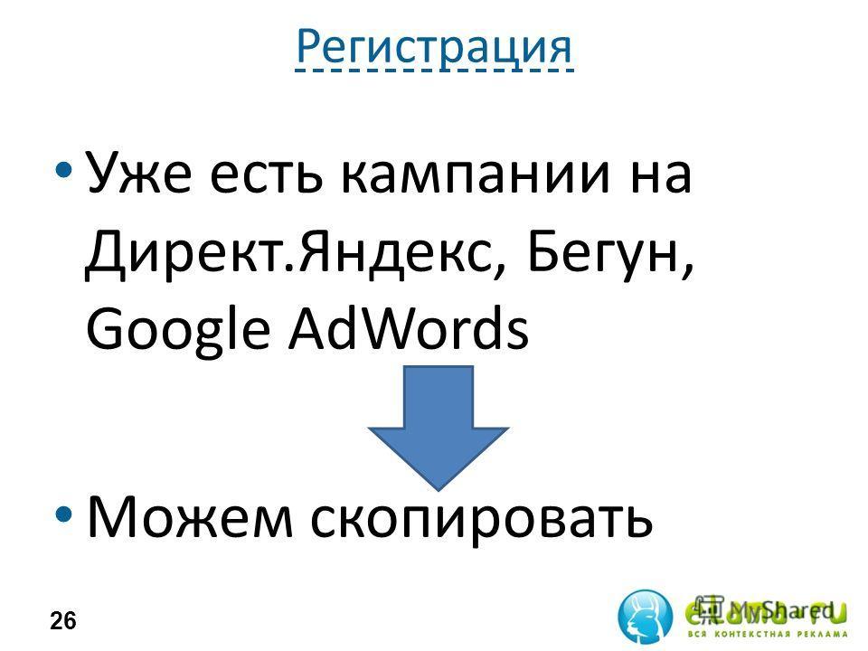 Регистрация Уже есть кампании на Директ.Яндекс, Бегун, Google AdWords Можем скопировать 26