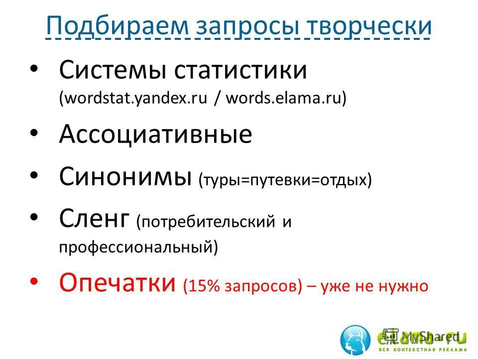 Подбираем запросы творчески Системы статистики (wordstat.yandex.ru / words.elama.ru) Ассоциативные Синонимы (туры=путевки=отдых) Сленг (потребительский и профессиональный) Опечатки (15% запросов) – уже не нужно