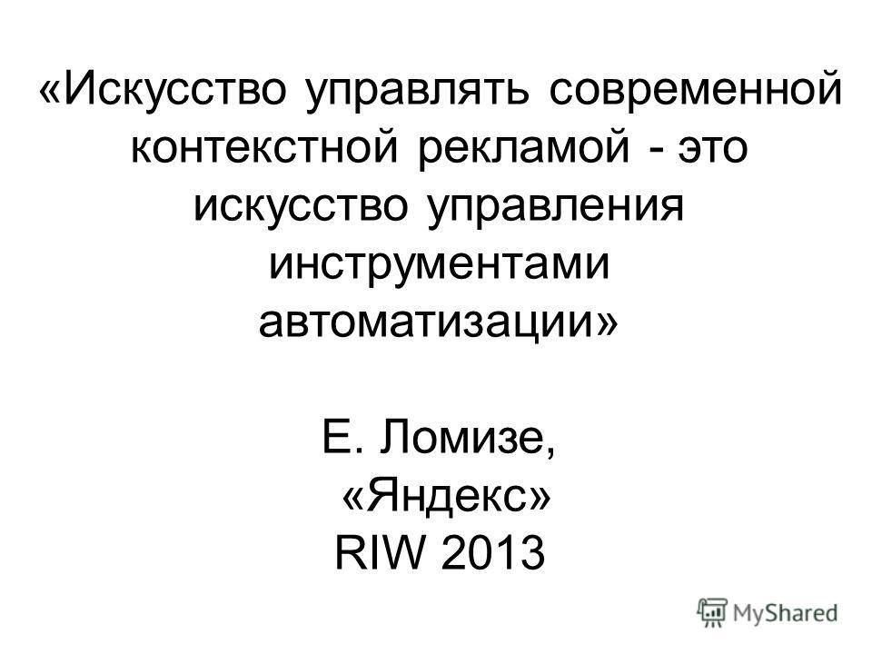 «Искусство управлять современной контекстной рекламой - это искусство управления инструментами автоматизации» Е. Ломизе, «Яндекс» RIW 2013