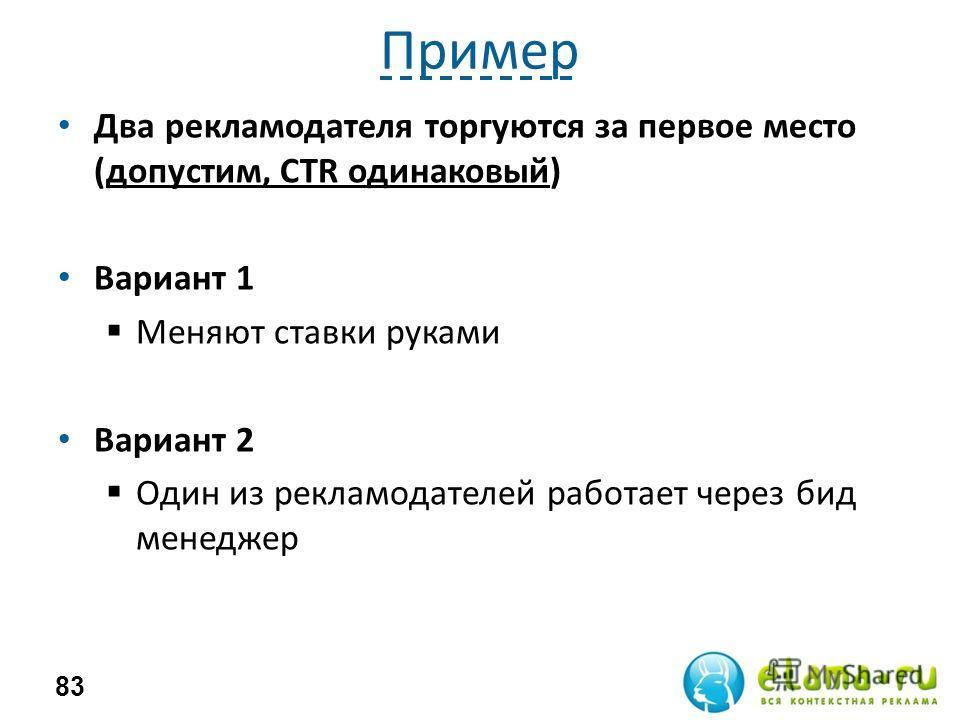 Пример Два рекламодателя торгуются за первое место (допустим, CTR одинаковый) Вариант 1 Меняют ставки руками Вариант 2 Один из рекламодателей работает через бид менеджер 83