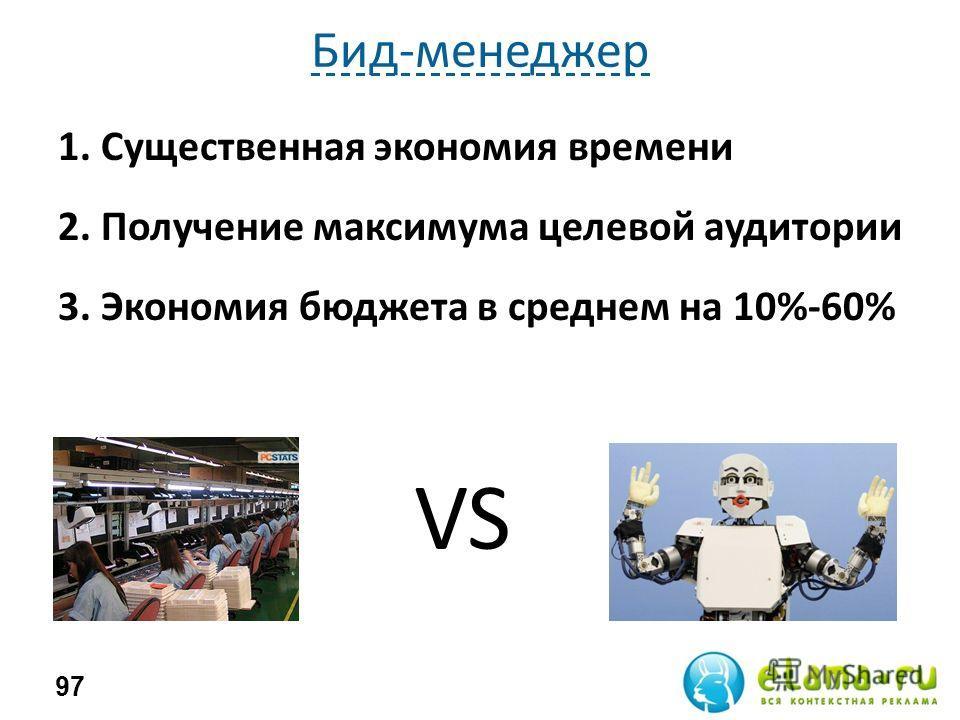 Бид-менеджер 97 1. Существенная экономия времени 2. Получение максимума целевой аудитории 3. Экономия бюджета в среднем на 10%-60% VS