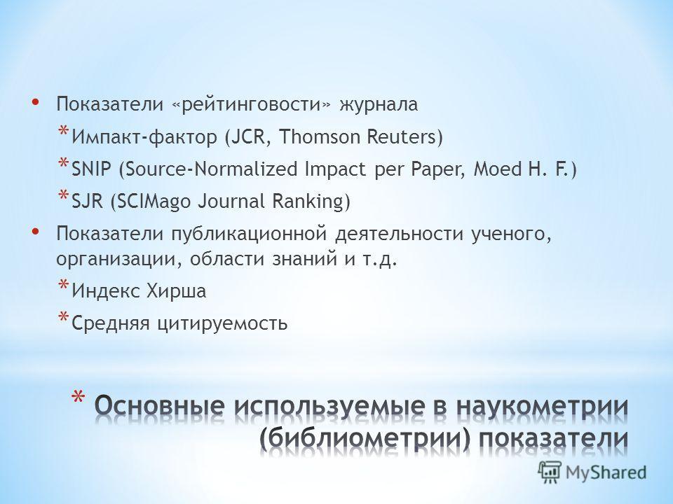 Показатели «рейтинговости» журнала * Импакт-фактор (JCR, Thomson Reuters) * SNIP (Source-Normalized Impact per Paper, Moed H. F.) * SJR (SCIMago Journal Ranking) Показатели публикационной деятельности ученого, организации, области знаний и т.д. * Инд