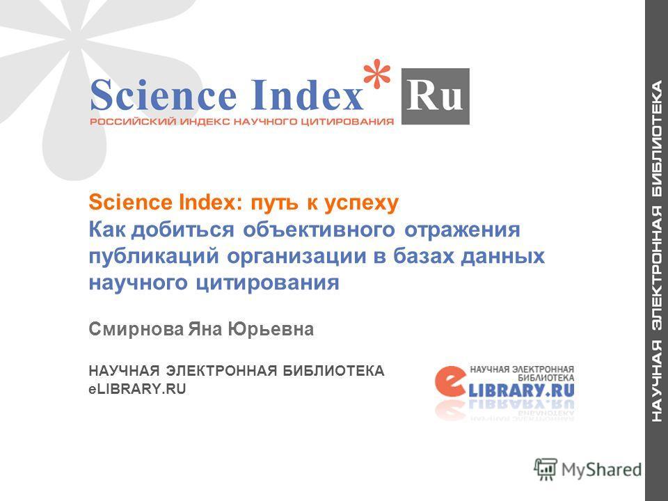 1 Science Index: путь к успеху Как добиться объективного отражения публикаций организации в базах данных научного цитирования Смирнова Яна Юрьевна НАУЧНАЯ ЭЛЕКТРОННАЯ БИБЛИОТЕКА eLIBRARY.RU