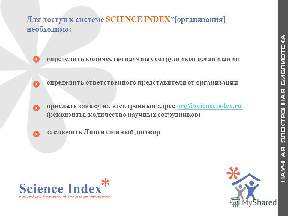 20 Для доступ к системе SCIENCE INDEX*[организация] необходимо: определить количество научных сотрудников организации определить ответственного представителя от организации прислать заявку на электронный адрес org@scienceindex.ru (реквизиты, количест