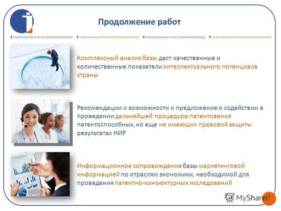7 Продолжение работ Комплексный анализ базы даст качественные и количественные показатели интеллектуального потенциала страны Рекомендации о возможности и предложение о содействии в проведении дальнейшей процедуры патентования патентоспособных, но ещ