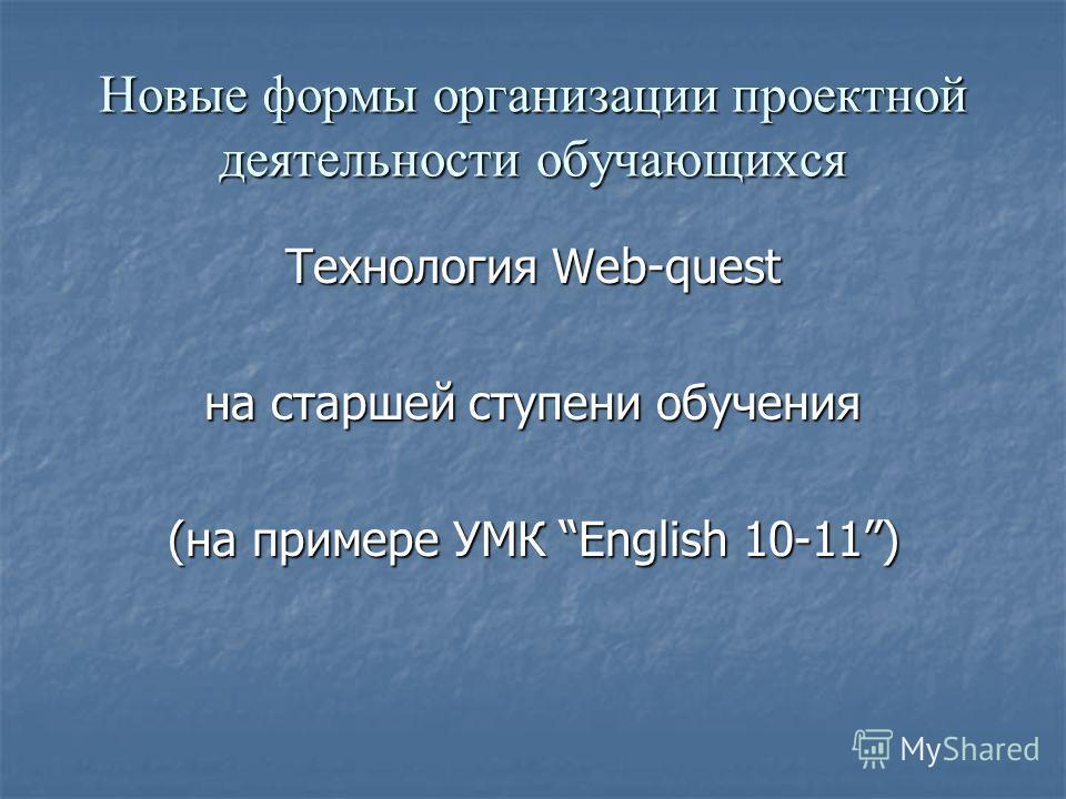 Новые формы организации проектной деятельности обучающихся Технология Web-quest на старшей ступени обучения (на примере УМК English 10-11)