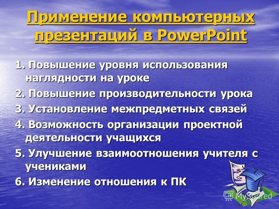 Применение компьютерных презентаций в PowerPoint Применение компьютерных презентаций в PowerPoint 1. Повышение уровня использования наглядности на уроке 2. Повышение производительности урока 3. Установление межпредметных связей 4. Возможность организ