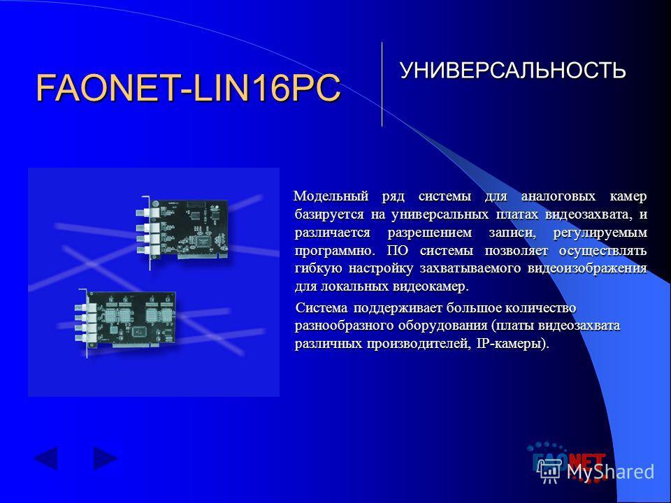 Модельный ряд системы для аналоговых камер базируется на универсальных платах видеозахвата, и различается разрешением записи, регулируемым программно. ПО системы позволяет осуществлять гибкую настройку захватываемого видеоизображения для локальных ви