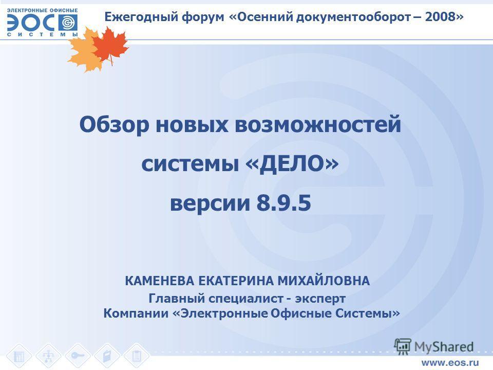 Обзор новых возможностей системы «ДЕЛО» версии 8.9.5 КАМЕНЕВА ЕКАТЕРИНА МИХАЙЛОВНА Главный специалист - эксперт Компании «Электронные Офисные Системы» Ежегодный форум «Осенний документооборот – 2008»