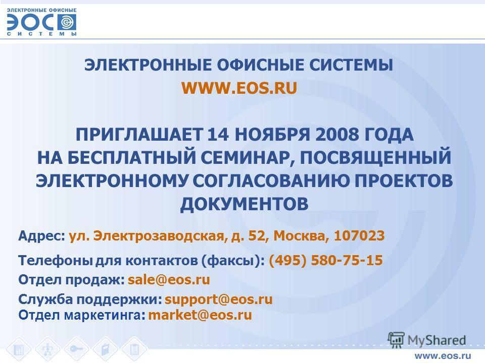 Адрес: ул. Электрозаводская, д. 52, Москва, 107023 Телефоны для контактов (факсы): (495) 580-75-15 Отдел продаж: sale@eos.ru Служба поддержки: support@eos.ru Отдел маркетинга : market@eos.ru ЭЛЕКТРОННЫЕ ОФИСНЫЕ СИСТЕМЫ WWW.EOS.RU ПРИГЛАШАЕТ 14 НОЯБРЯ