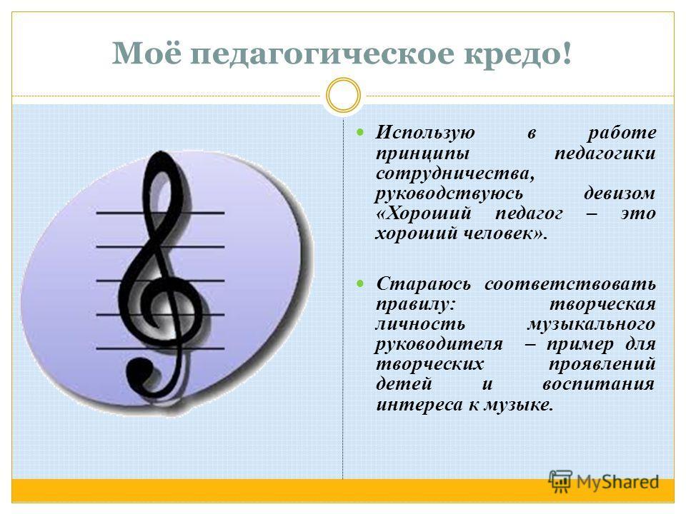 Использую в работе принципы педагогики сотрудничества, руководствуюсь девизом «Хороший педагог – это хороший человек». Стараюсь соответствовать правилу: творческая личность музыкального руководителя – пример для творческих проявлений детей и воспитан