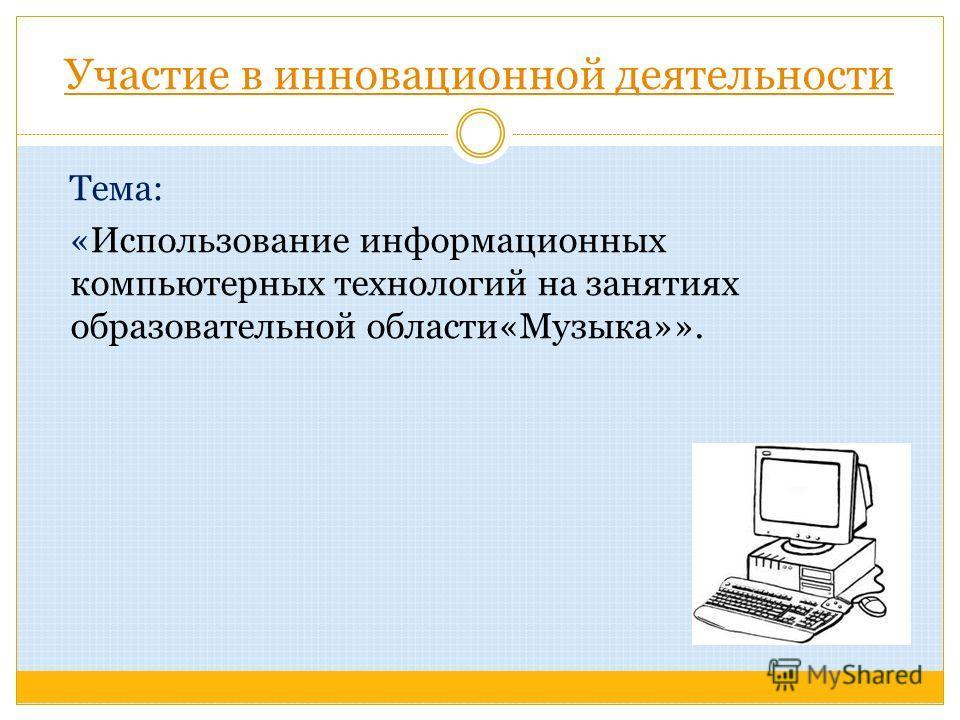 Участие в инновационной деятельности Тема: «Использование информационных компьютерных технологий на занятиях образовательной области«Музыка»».