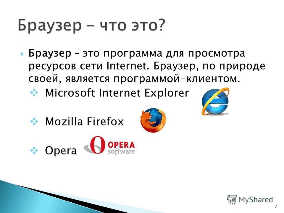 Браузер – это программа для просмотра ресурсов сети Internet. Браузер, по природе своей, является программой-клиентом. Microsoft Internet Explorer Mozilla Firefox Opera 7