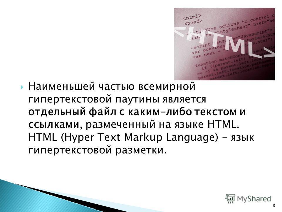 Наименьшей частью всемирной гипертекстовой паутины является отдельный файл с каким-либо текстом и ссылками, размеченный на языке HTML. HTML (Hyper Text Markup Language) – язык гипертекстовой разметки. 8