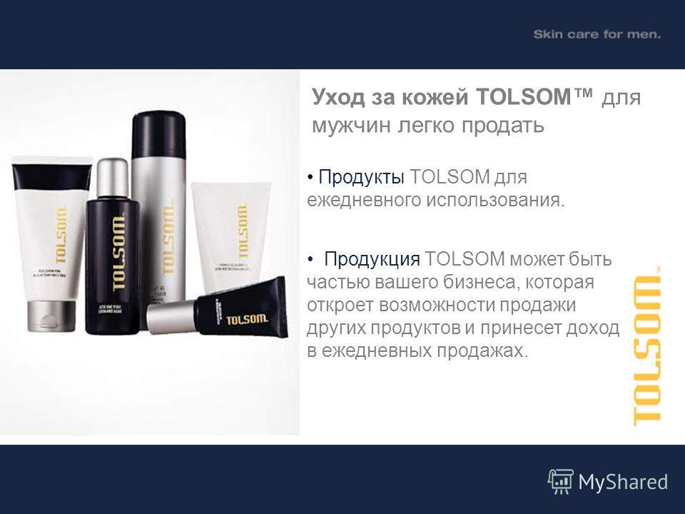 Продукты TOLSOM для ежедневного использования. Продукция TOLSOM может быть частью вашего бизнеса, которая откроет возможности продажи других продуктов и принесет доход в ежедневных продажах. Уход за кожей TOLSOM для мужчин легко продать